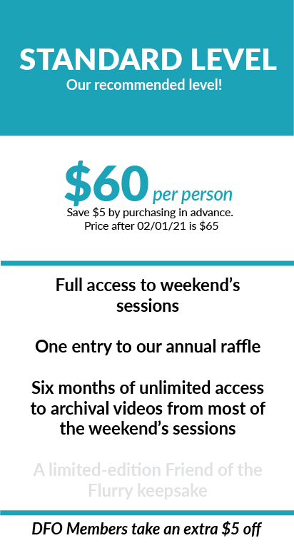 Our Standard Level Ticket is $60 per person and includes full access to the weekend's sessions, one entry into our annual raffle, and six months of unlimited access to archival videos from most of the weekend's sessions. This is our suggested price. This price will increase to $65 after February 1 2021. DFO members can take an additional $5 off.